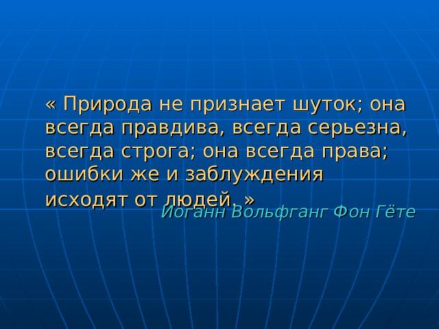 « Природа не признает шуток; она всегда правдива, всегда серьезна, всегда строга; она всегда права; ошибки же и заблуждения исходят от людей. »  Иоганн Вольфганг Фон Гёте
