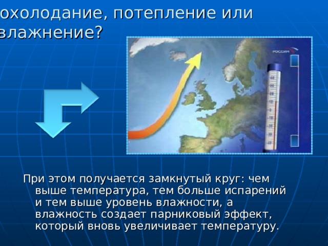 Похолодание, потепление или увлажнение? При этом получается замкнутый круг: чем выше температура, тем больше испарений и тем выше уровень влажности, а влажность создает парниковый эффект, который вновь увеличивает температуру.