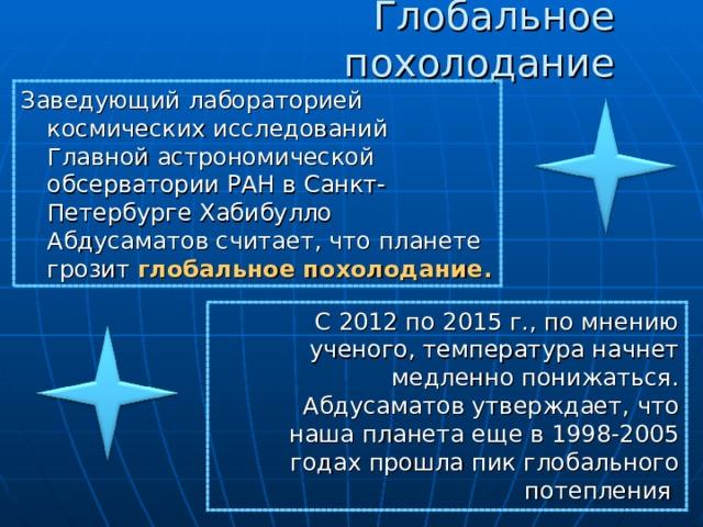 Глобальное похолодание Заведующий лабораторией космических исследований Главной астрономической обсерватории РАН в Санкт-Петербурге Хабибулло Абдусаматов считает, что планете грозит глобальное похолодание.  С 2012 по 2015 г., по мнению ученого, температура начнет медленно понижаться. Абдусаматов утверждает, что наша планета еще в 1998-2005 годах прошла пик глобального потепления