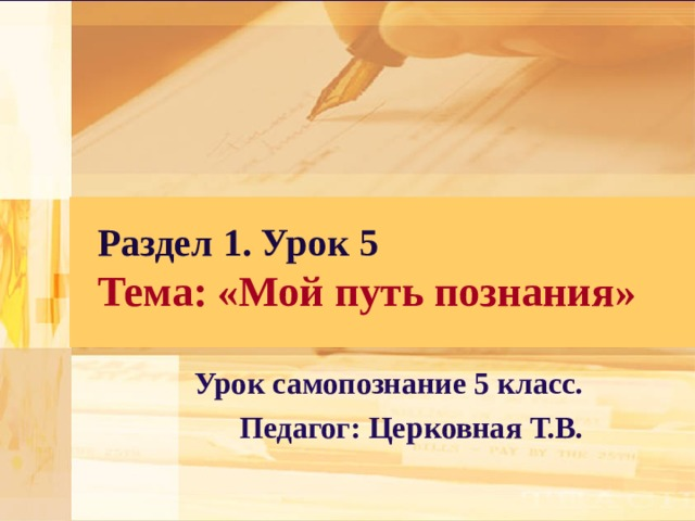 Раздел 1. Урок 5  Тема: «Мой путь познания» Урок самопознание 5 класс. Педагог: Церковная Т.В.