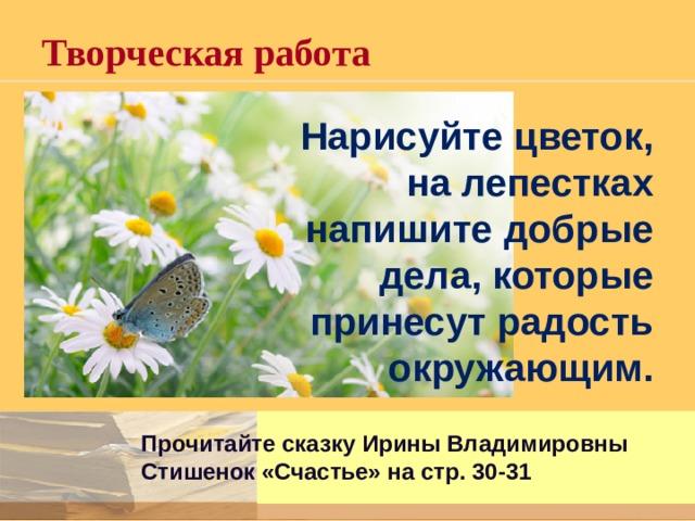 Творческая работа Нарисуйте цветок, на лепестках напишите добрые дела, которые принесут радость окружающим. Прочитайте сказку Ирины Владимировны Стишенок «Счастье» на стр. 30-31
