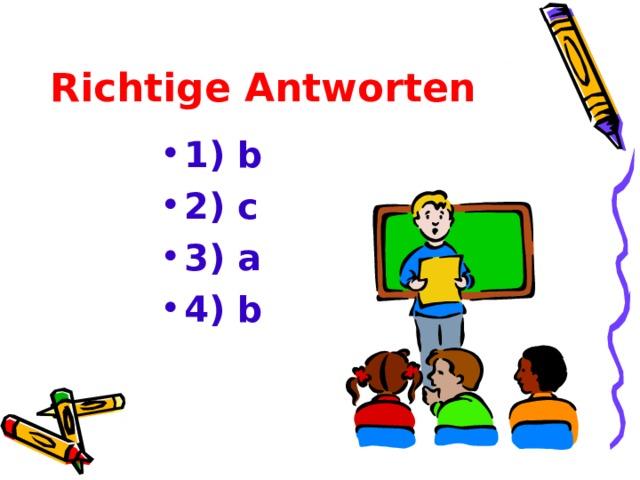 Richtige Antworten 1) b 2) c 3) a 4) b