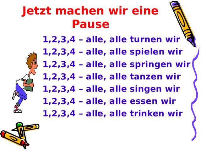 Jetzt machen wir eine Pause 1,2,3,4 – alle, alle turnen wir 1,2,3,4 – alle, alle spielen wir 1,2,3,4 – alle, alle springen wir 1,2,3,4 – alle, alle tanzen wir 1,2,3,4 – alle, alle singen wir 1,2,3,4 – alle, alle essen wir 1,2,3,4 – alle, alle trinken wir