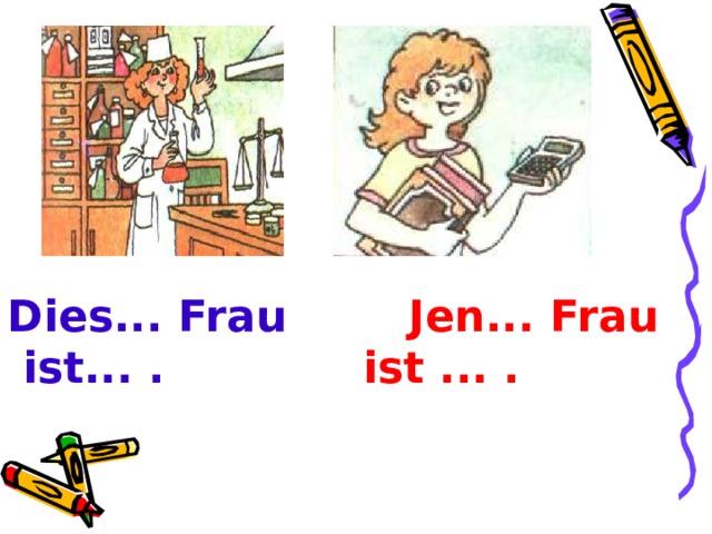 Dies... Frau Jen... Frau   ist... . ist ... .