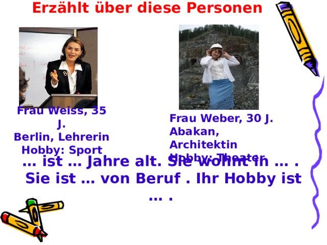 Erzählt über diese Personen Frau Weiss, 35 J. Berlin, Lehrerin Hobby: Sport Frau Weber, 30 J.  Abakan, Architektin  Hobby : Theater … ist … Jahre alt. Sie wohnt in … . Sie ist … von Beruf . Ihr Hobby ist … .