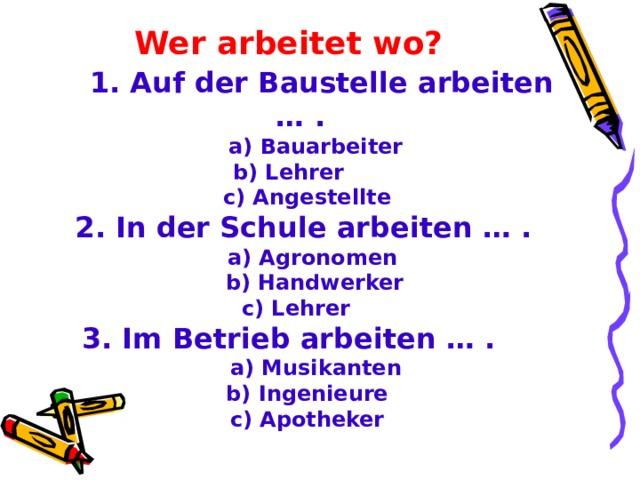 Wer arbeitet wo ?   1 . Auf der Baustelle arbeiten … .   a)  Bauarbeiter b) Lehrer  c) Angestellte  2. In der Schule arbeiten … .  a) Agronomen  b) Handwerker  c) Lehrer 3. Im Betrieb arbeiten … .  a) Musikanten  b) Ingenieure  c) Apotheker