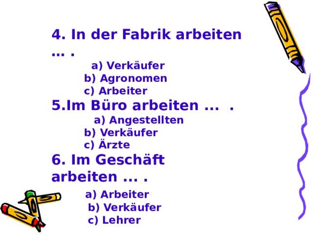 4. In der Fabrik arbeiten … .  a) Verkäufer  b) Agronomen  c) Arbeiter 5. Im Büro arbeiten ... .  a) Angestellten  b) Verkäufer  c) Ärzte 6. Im Geschäft arbeiten ... .  a) Arbeiter  b) Verkäufer  c) Lehrer