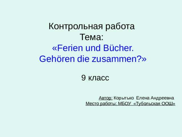 Контрольная работа  Тема:   « Ferien und B ücher.  Gehören die zusammen? » 9 класс Автор: Корытько Елена Андреевна  Место работы: МБОУ «Тубольская ООШ»