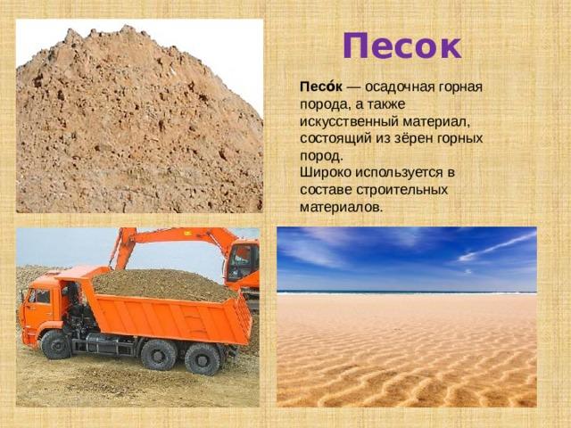 Песо́к — осадочная горная порода, а также искусственный материал, состоящий из зёрен горных пород. Широко используется в составе строительных материалов. Песок