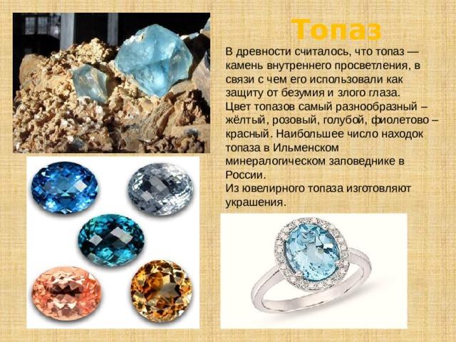 Топаз В древности считалось, что топаз— камень внутреннего просветления, в связи с чем его использовали как защиту от безумия и злого глаза. Цвет топазов самый разнообразный – жёлтый, розовый, голубой, фиолетово – красный. Наибольшее число находок топаза в Ильменском минералогическом заповеднике в России. Из ювелирного топаза изготовляют украшения.