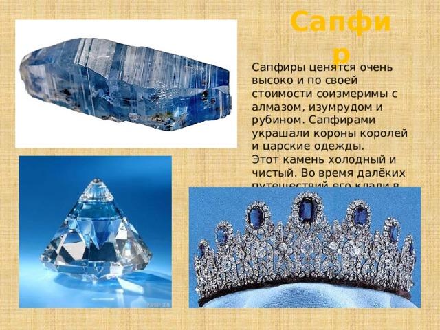 Сапфир Сапфиры ценятся очень высоко и по своей стоимости соизмеримы с алмазом, изумрудом и рубином. Сапфирами украшали короны королей и царские одежды. Этот камень холодный и чистый. Во время далёких путешествий его клали в рот для утоления жажды.