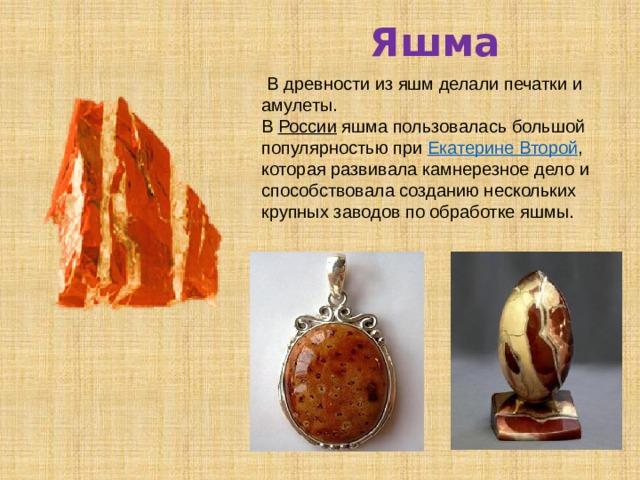 Яшма  В древности из яшм делали печатки и амулеты. В России яшма пользовалась большой популярностью при Екатерине Второй , которая развивала камнерезное дело и способствовала созданию нескольких крупных заводов по обработке яшмы.