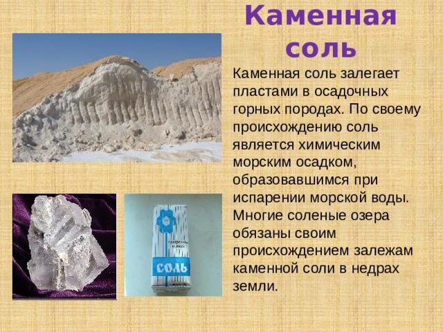 Каменная соль Каменная соль залегает пластами в осадочных горных породах. По своему происхождению соль является химическим морским осадком, образовавшимся при испарении морской воды. Многие соленые озера обязаны своим происхождением залежам каменной соли в недрах земли.