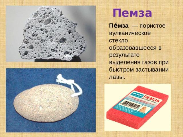 Пемза Пе́мза — пористое вулканическое стекло, образовавшееся в результате выделения газов при быстром застывании лавы.