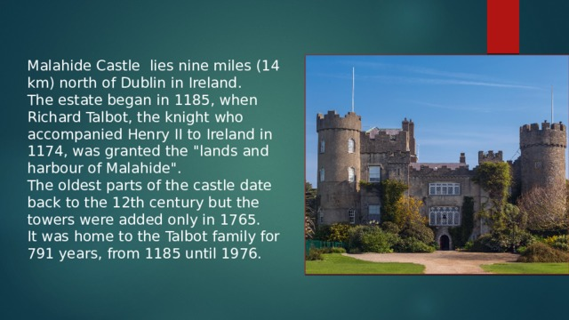 Malahide Castle lies nine miles (14 km) north of Dublin in Ireland.  The estate began in 1185, when Richard Talbot, the knight who accompanied Henry II to Ireland in 1174, was granted the