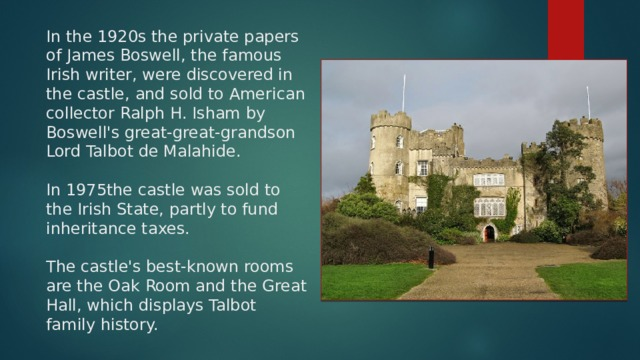 In the 1920s the private papers of James Boswell, the famous Irish writer, were discovered in the castle, and sold to American collector Ralph H. Isham by Boswell's great-great-grandson Lord Talbot de Malahide.   In 1975the castle was sold to the Irish State, partly to fund inheritance taxes.   The castle's best-known rooms are the Oak Room and the Great Hall, which displays Talbot family history.