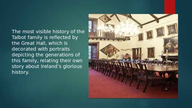 The most visible history of the Talbot family is reflected by the Great Hall, which is decorated with portraits depicting the generations of this family, relating their own story about Ireland's glorious history.