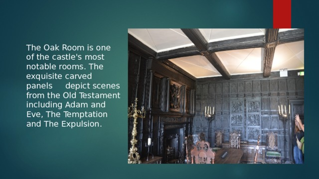The Oak Room is one of the castle's most notable rooms. The exquisite carved panels depict scenes from the Old Testament including Adam and Eve, The Temptation and The Expulsion.