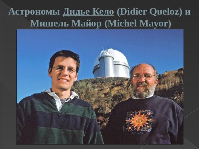 Астрономы Дидье Кело (Didier Queloz) и Мишель Майор(Michel Mayor)
