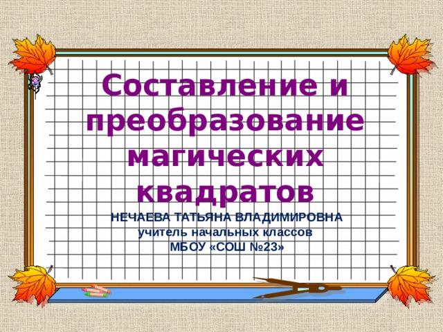 Составление и преобразование магических квадратов НЕЧАЕВА ТАТЬЯНА ВЛАДИМИРОВНА учитель начальных классов МБОУ «СОШ №23»