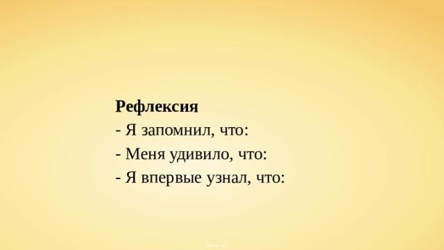 Рефлексия - Я запомнил, что: - Меня удивило, что: - Я впервые узнал, что: Stefan-Xp