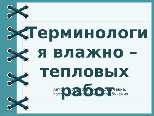 Терминология влажно – тепловых работ Автор : Ермакова Ирина Сергеевна, мастер производственного обучения
