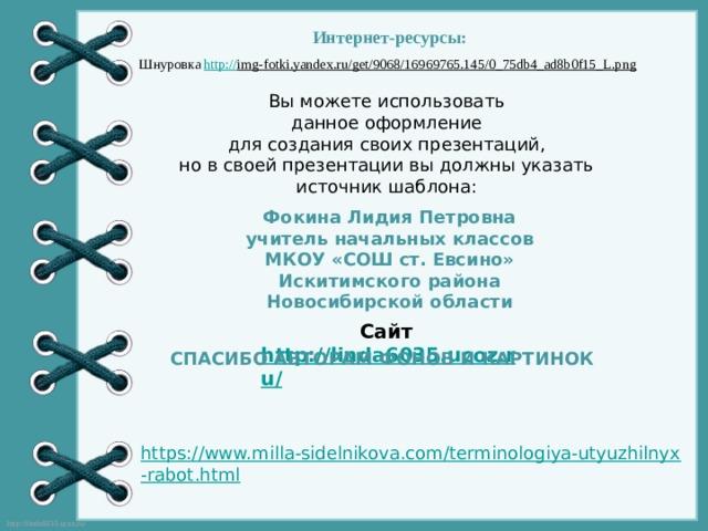 Интернет-ресурсы: Шнуровка http:// img-fotki.yandex.ru/get/9068/16969765.145/0_75db4_ad8b0f15_L.png  Вы можете использовать данное оформление для создания своих презентаций, но в своей презентации вы должны указать источник шаблона: Фокина Лидия Петровна учитель начальных классов МКОУ «СОШ ст. Евсино» Искитимского района Новосибирской области Сайт http://linda6035.ucoz.ru/   СПАСИБО АВТОРАМ ФОНОВ И КАРТИНОК