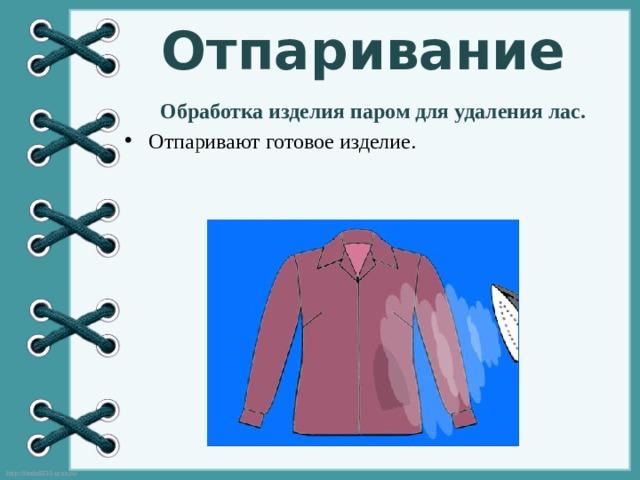 Отпаривание Обработка изделия паром для удаления лас.