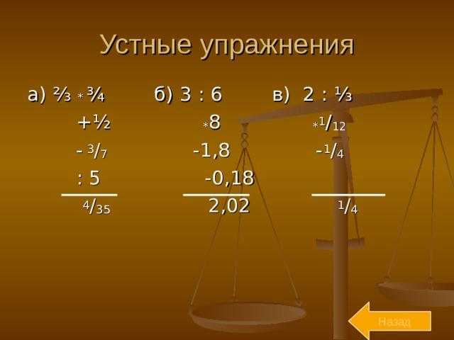Устные упражнения а) ⅔ * ¾ б) 3 : 6 в) 2 : ⅓  + ½  * 8 * 1 / 12  -  3 / 7 -1,8 - 1 / 4   : 5 -0,18  4 / 35 2,02 1 / 4  Назад