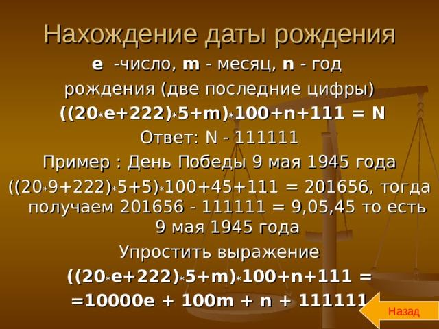 Нахождение даты рождения е -число, m - месяц, n - год рождения (две последние цифры)  ((20 * е+222) * 5+ m ) * 100+ n+ 111 = N  Ответ: N - 111111 Пример : День Победы 9 мая 1945 года ((20 * 9+222) * 5+5) * 100+45+111 = 201656, тогда получаем 201656 - 111111 = 9,05,45 то есть 9 мая 1945 года Упростить выражение ((20 * е+222) * 5+ m ) * 100+ n+ 111 = =10000е  +  100 m + n + 111111 Назад