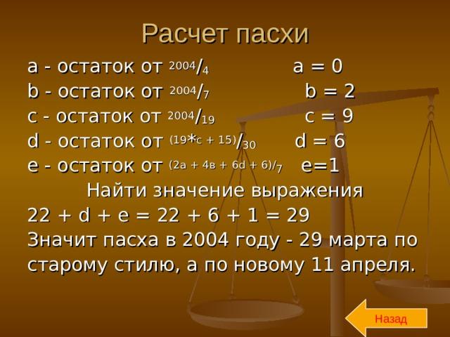 Расчет пасхи a - остаток от 2004 / 4    a = 0 b - остаток от 2004 / 7   b = 2 с - остаток от 2004 / 19   c = 9 d -  остаток от ( 19 * с + 15 ) / 30   d = 6 e -  остаток от ( 2а + 4в + 6 d + 6)/ 7 e=1 Найти значение выражения 22 + d + e = 22 + 6 + 1 = 29 Значит пасха в 2004 году - 29 марта по старому стилю, а по новому 11 апреля. Назад