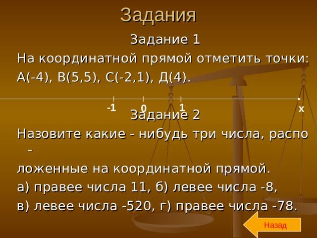 Задания Задание 1 На координатной прямой отметить точки: А(-4), В(5,5), С(-2,1), Д(4). Задание 2 Назовите какие - нибудь три числа, распо - ложенные на координатной прямой. а) правее числа 11, б) левее числа -8, в) левее числа -520, г) правее числа -78. -1 1 0 х Назад