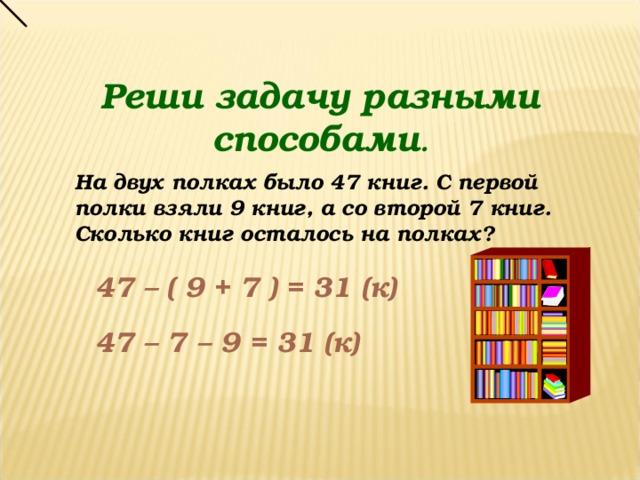Реши задачу разными способами . На двух полках было 47 книг. С первой полки взяли 9 книг, а со второй 7 книг. Сколько книг осталось на полках? 47 – ( 9 + 7 ) = 31 (к) 47 – 7 – 9 = 31 (к)