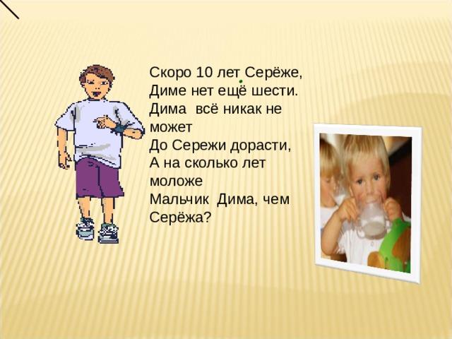 Скоро 10 лет Серёже, Диме нет ещё шести. Дима всё никак не может До Сережи дорасти, А на сколько лет моложе Мальчик Дима, чем Серёжа? .