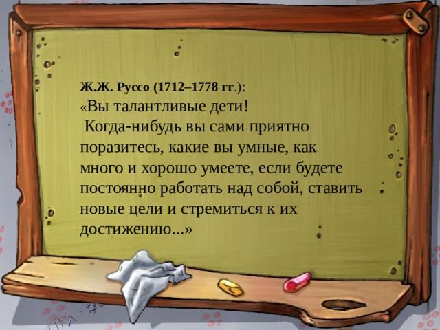 01.11.20 Ж.Ж. Руссо (1712–1778 гг .): « Вы талантливые дети!  Когда-нибудь вы сами приятно поразитесь, какие вы умные, как много и хорошо умеете, если будете постоянно работать над собой, ставить новые цели и стремиться к их достижению...»