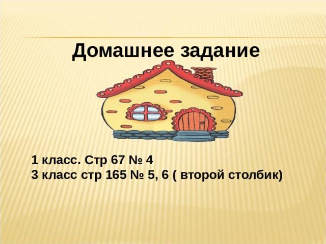 Домашнее задание  1 класс. Стр 67 № 4 3 класс стр 165 № 5, 6 ( второй столбик)