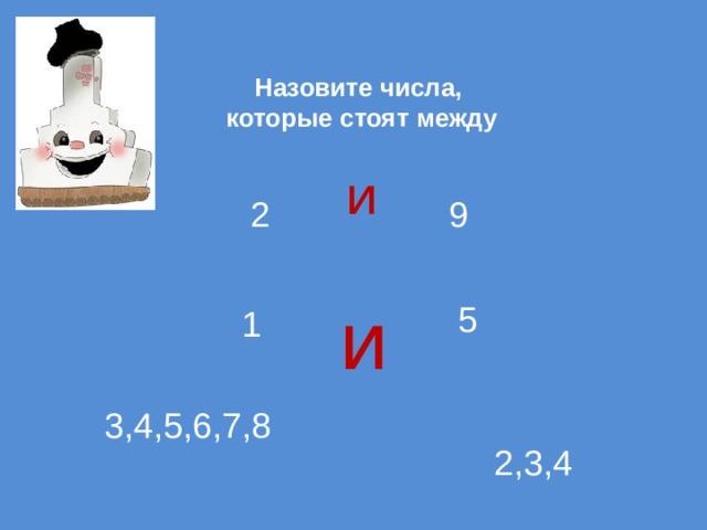 Назовите числа,  которые стоят между   и 2 9 и 5 1 3,4,5,6,7,8 2,3,4