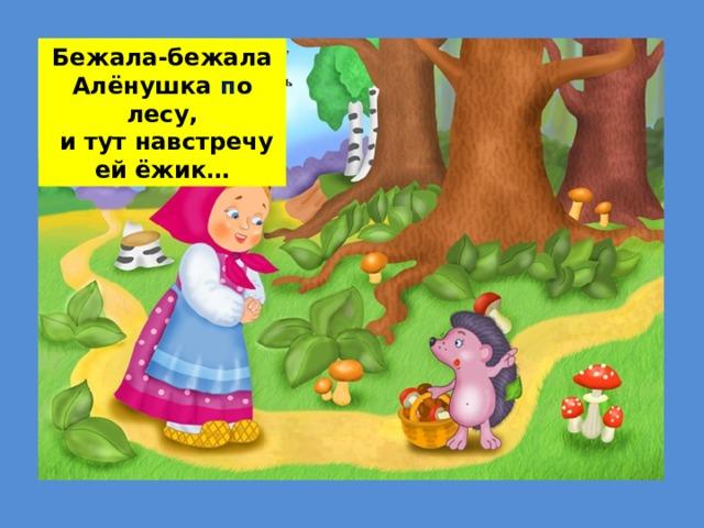 Бежала-бежала Алёнушка п о лесу,  и тут навстречу ей ёжик…