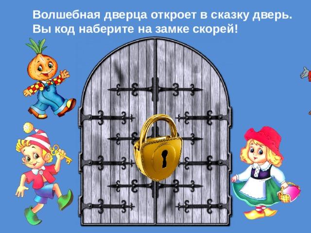 Волшебная дверца откроет в сказку дверь.  Вы код наберите на замке скорей!
