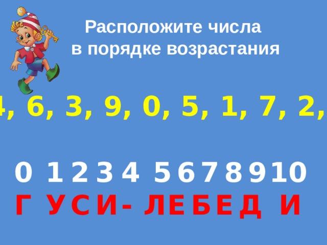 Расположите числа  в порядке возрастания 8, 4, 6, 3, 9, 0, 5, 1, 7, 2, 10  6 0  1  10  9  8  2  7  5  4   3 Л Е  - Б Е  И Д  И  С Г   У