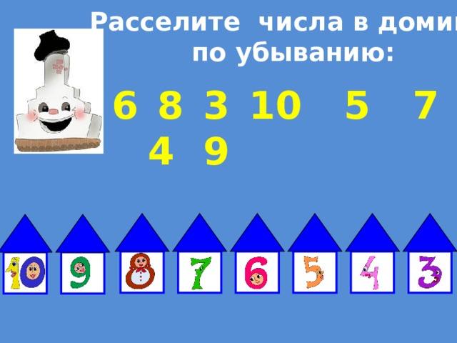 Расселите числа в домики  по убыванию: 6  8  3  10  5  7  4  9