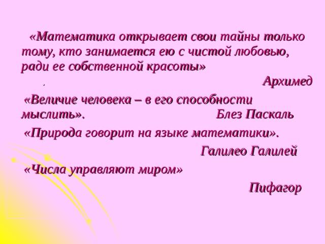 «Математика открывает свои тайны только тому, кто занимается ею с чистой любовью, ради ее собственной красоты» . Архимед  «Величие человека – в его способности мыслить». Блез Паскаль  «Природа говорит на языке математики».  Галилео Галилей  «Числа управляют миром»   Пифагор