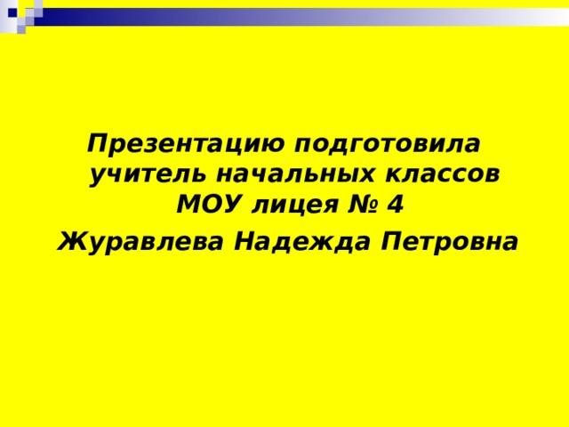 Презентацию подготовила учитель начальных классов МОУ лицея № 4  Журавлева Надежда Петровна