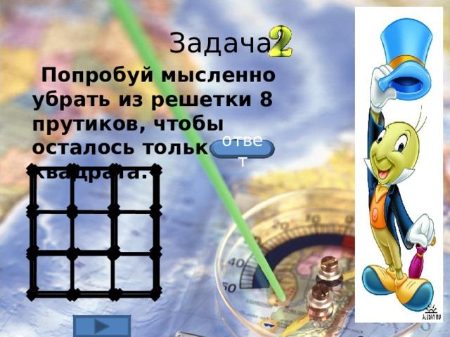 Задача  Попробуй мысленно убрать из решетки 8 прутиков, чтобы осталось только 2 квадрата.  ответ