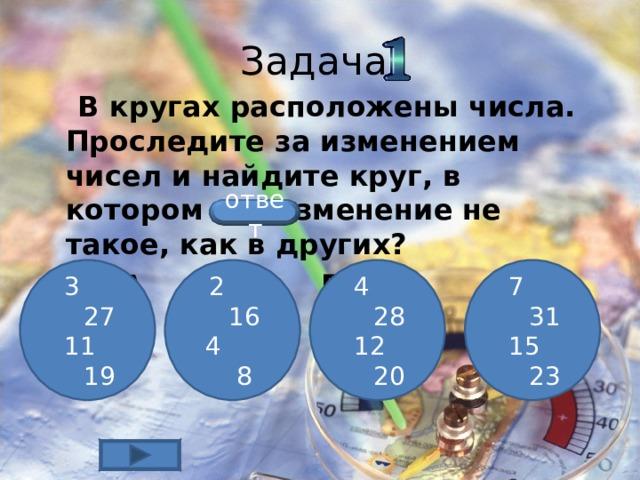 Задача  В кругах расположены числа. Проследите за изменением чисел и найдите круг, в котором это изменение не такое, как в других?  А Б В Г ответ  3 27  11 19  2 16  4 8  7 31  15 23  4 28  12 20