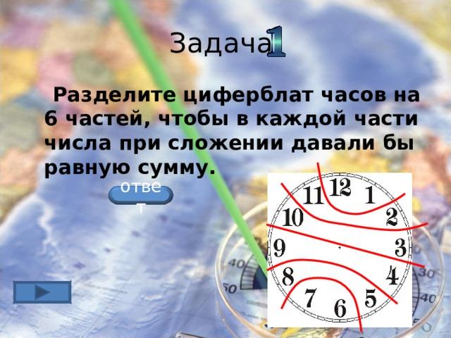 Задача  Разделите циферблат часов на 6 частей, чтобы в каждой части числа при сложении давали бы равную сумму.  ответ