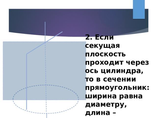 2. Если секущая плоскость проходит через ось цилиндра, то в сечении прямоугольник: ширина равна диаметру, длина – высоте(осевое сечение)