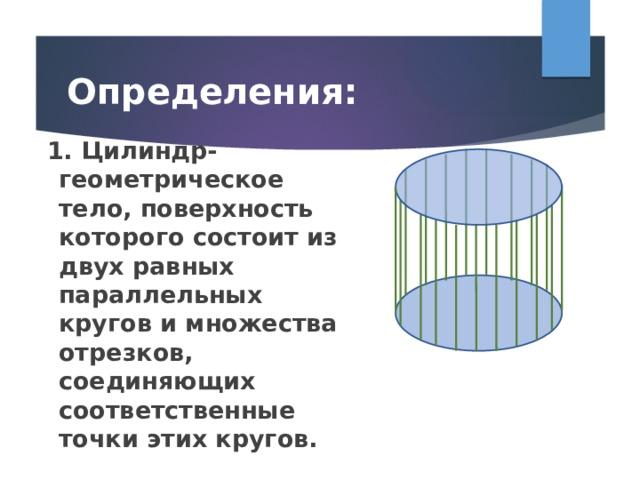 Определения:  1. Цилиндр- геометрическое тело, поверхность которого состоит из двух равных параллельных кругов и множества отрезков, соединяющих соответственные точки этих кругов.