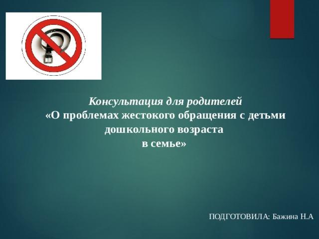 Консультация для родителей  «О проблемах жестокого обращения с детьми дошкольного возраста  в семье»  ПОДГОТОВИЛА: Бажина Н.А