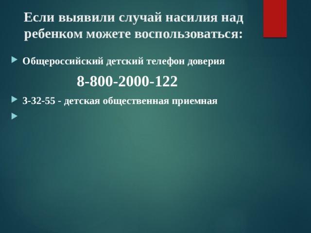 Если выявили случай насилия над ребенком можете воспользоваться: Общероссийский детский телефон доверия  8-800-2000-122